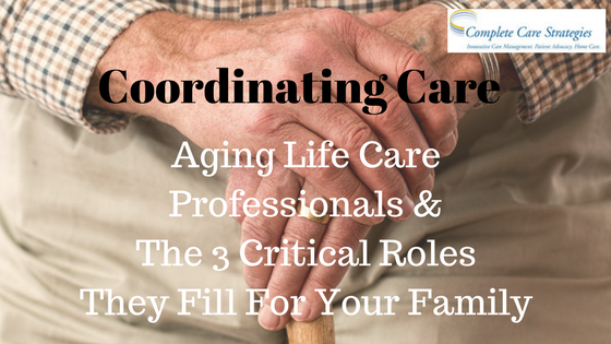 Coordinating Care:  Aging Life Care Professionals & The 3 Critical Roles They Fill For Your Family
