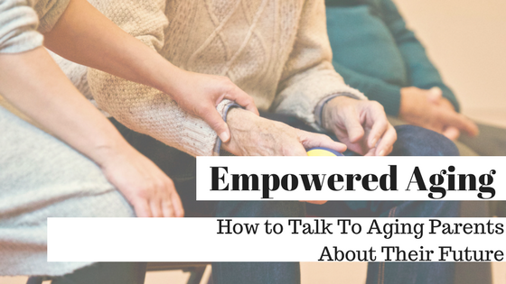 Empowered Aging:  How To Talk To Aging Parents About Their Future