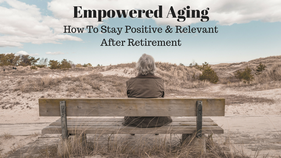 Empowered Aging: How To Stay Busy After Retirement